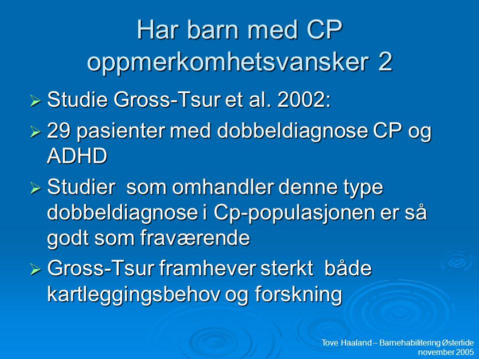 Har barn med CP oppmerkomhetsvansker 2  Studie Gross-Tsur et al. 2002:  29 pasienter med dobbeldiagnose CP og ADHD  Studier som omhandler denne typ