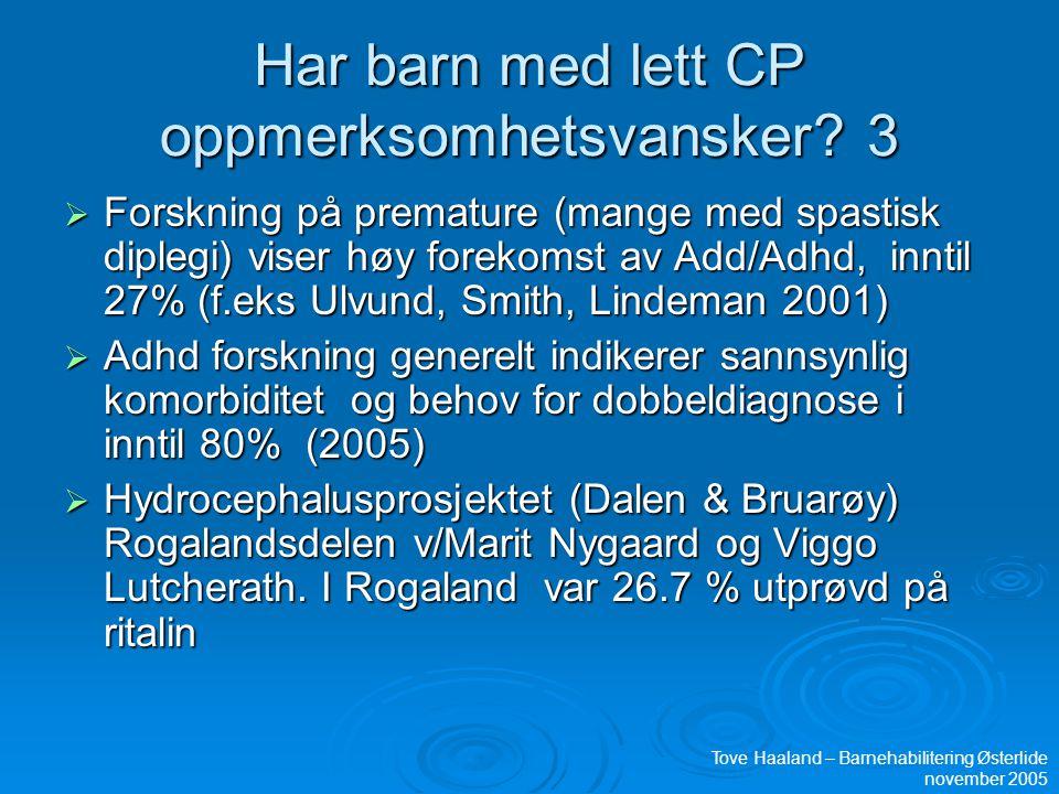 Har barn med lett CP oppmerksomhetsvansker? 3  Forskning på premature (mange med spastisk diplegi) viser høy forekomst av Add/Adhd, inntil 27% (f.eks