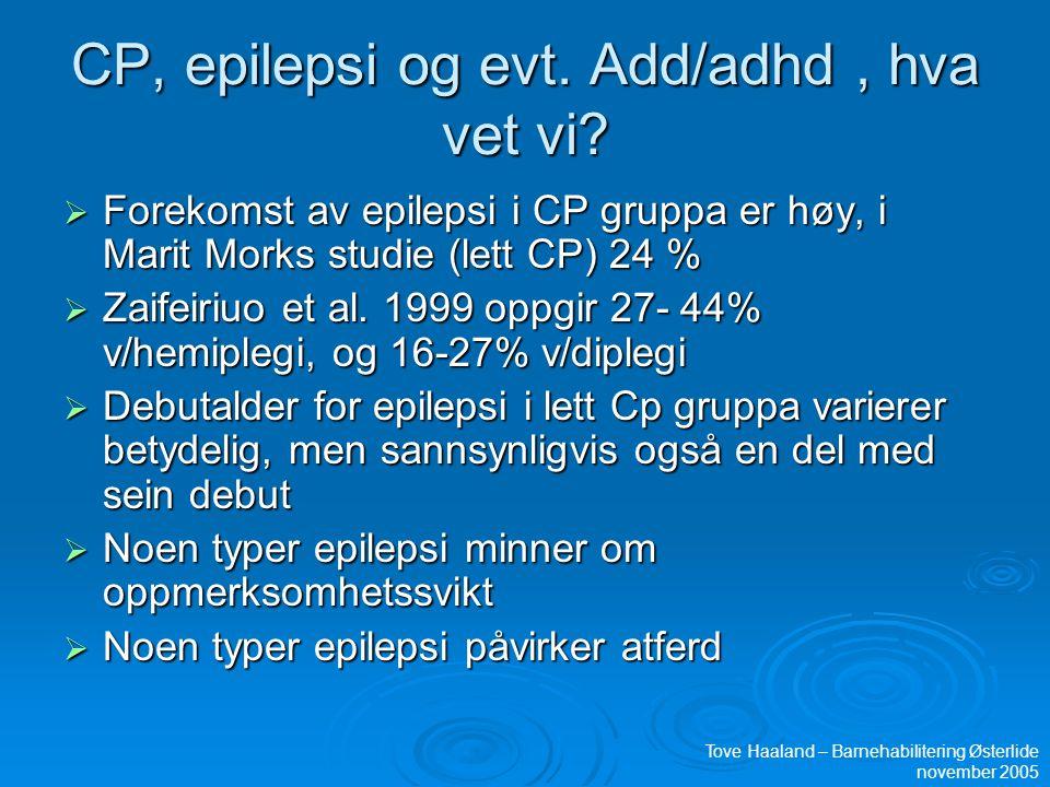 CP, epilepsi og evt. Add/adhd, hva vet vi?  Forekomst av epilepsi i CP gruppa er høy, i Marit Morks studie (lett CP) 24 %  Zaifeiriuo et al. 1999 op