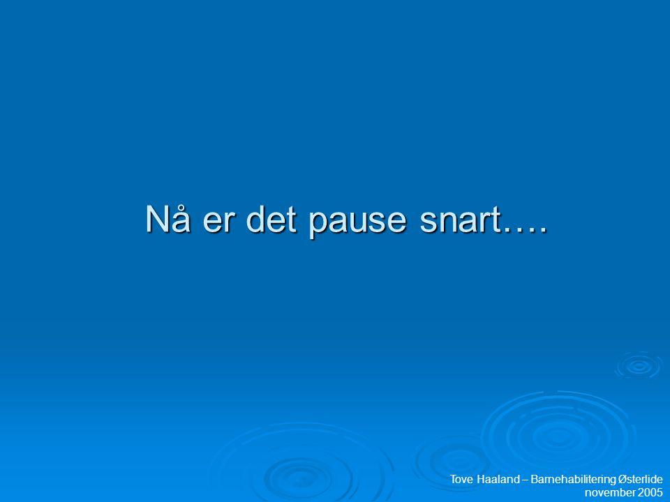 Nå er det pause snart…. Tove Haaland – Barnehabilitering Østerlide november 2005