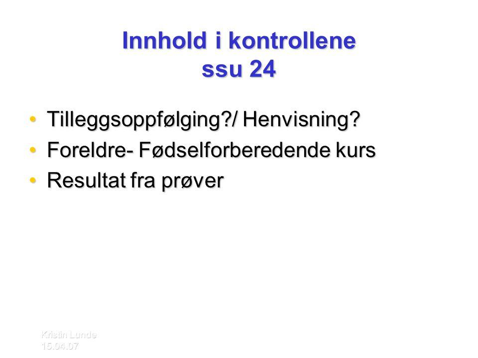 Kristin Lunde 15.04.07 Innhold i kontrollene ssu 24 •Tilleggsoppfølging?/ Henvisning? •Foreldre- Fødselforberedende kurs •Resultat fra prøver