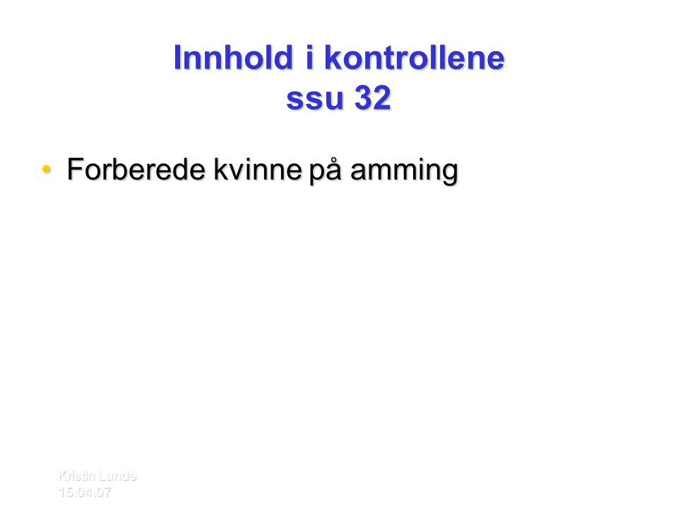 Kristin Lunde 15.04.07 Innhold i kontrollene ssu 32 •Forberede kvinne på amming