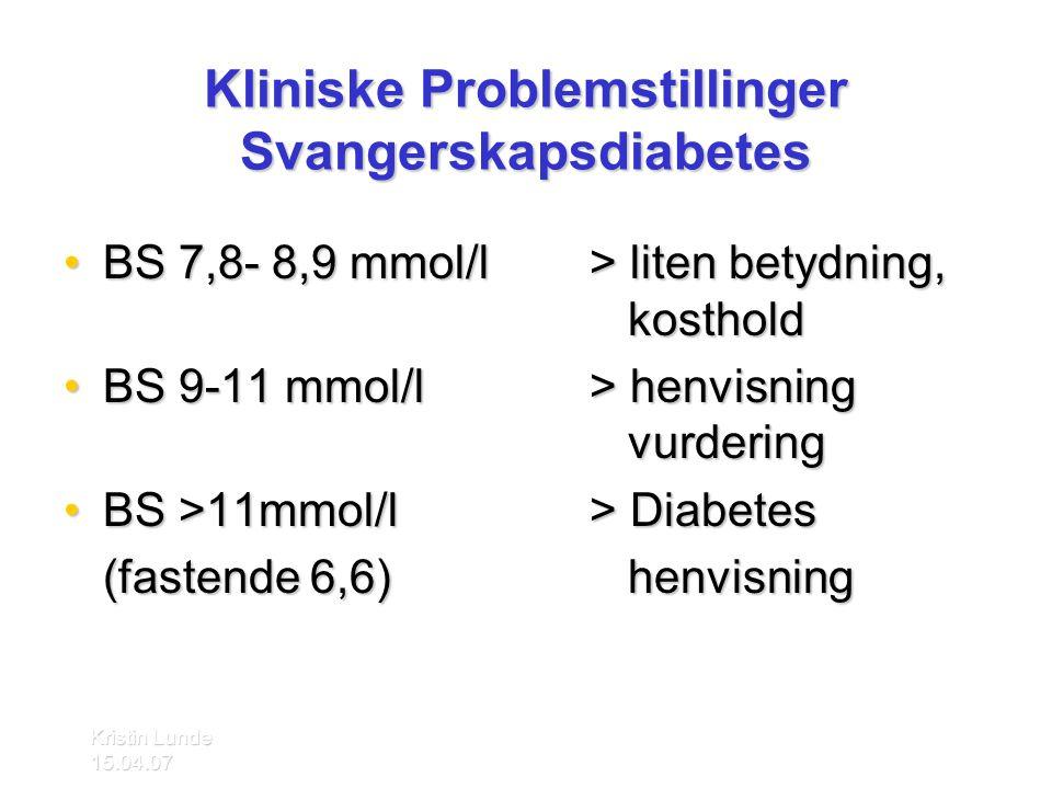 Kristin Lunde 15.04.07 Kliniske Problemstillinger Svangerskapsdiabetes •BS 7,8- 8,9 mmol/l> liten betydning, kosthold •BS 9-11 mmol/l> henvisning vurd