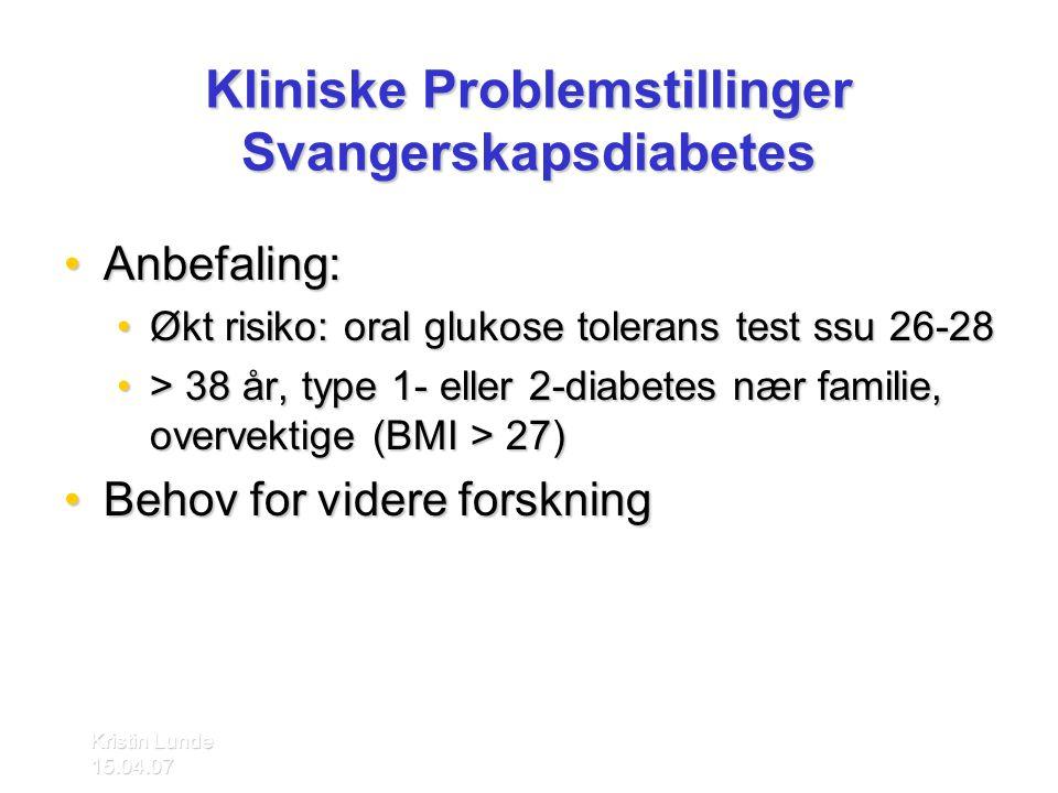 Kristin Lunde 15.04.07 Kliniske Problemstillinger Svangerskapsdiabetes •Anbefaling: •Økt risiko: oral glukose tolerans test ssu 26-28 •> 38 år, type 1