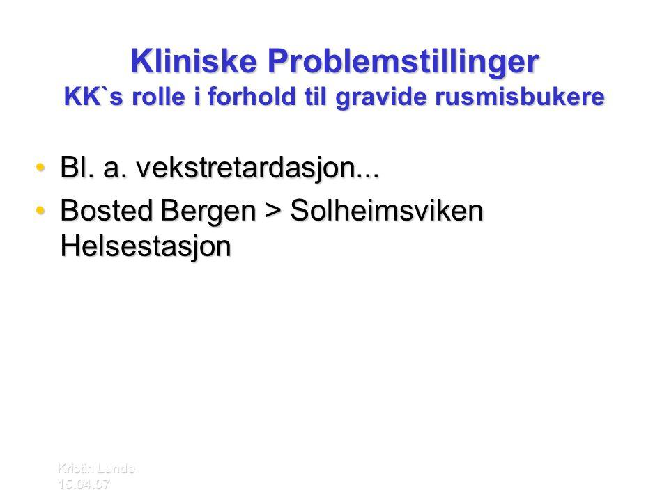 Kristin Lunde 15.04.07 Kliniske Problemstillinger KK`s rolle i forhold til gravide rusmisbukere •Bl. a. vekstretardasjon... •Bosted Bergen > Solheimsv