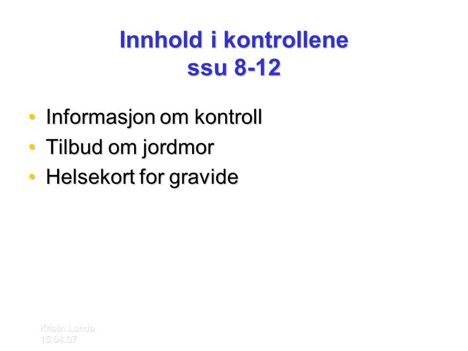 Kristin Lunde 15.04.07 Innhold i kontrollene ssu 8-12 •Informasjon om kontroll •Tilbud om jordmor •Helsekort for gravide