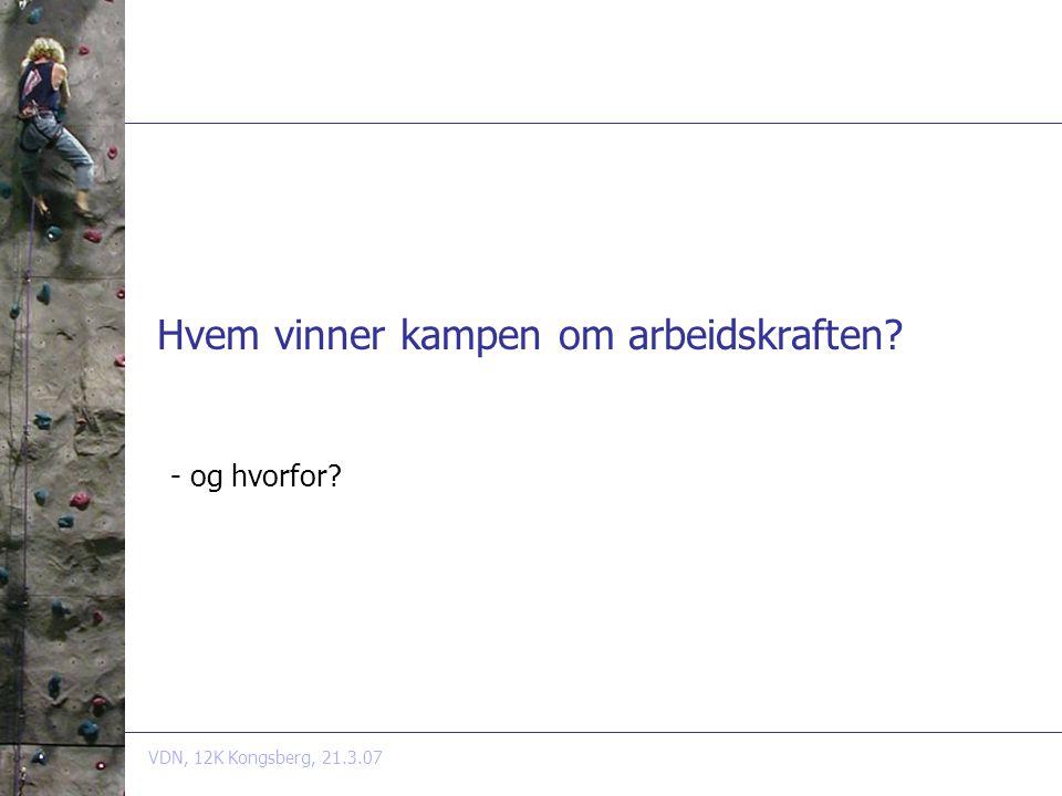 VDN, 12K Kongsberg, 21.3.07 Hvem vinner kampen om arbeidskraften - og hvorfor