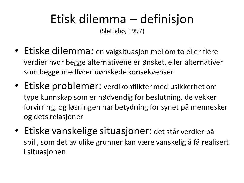 Etisk dilemma – definisjon (Slettebø, 1997) • Etiske dilemma: en valgsituasjon mellom to eller flere verdier hvor begge alternativene er ønsket, eller