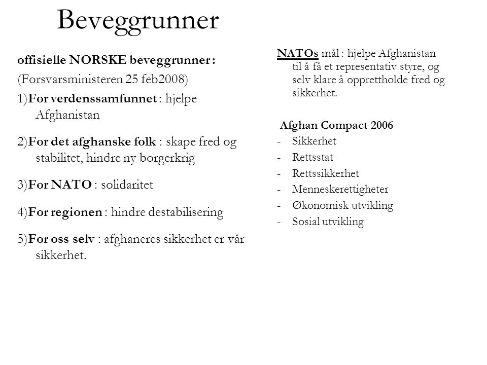 Beveggrunner offisielle NORSKE beveggrunner : (Forsvarsministeren 25 feb2008) 1)For verdenssamfunnet : hjelpe Afghanistan 2)For det afghanske folk : skape fred og stabilitet, hindre ny borgerkrig 3)For NATO : solidaritet 4)For regionen : hindre destabilisering 5)For oss selv : afghaneres sikkerhet er vår sikkerhet.
