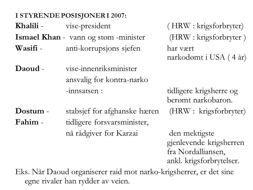 I STYRENDE POSISJONER I 2007: Khalili - vise-president ( HRW : krigsforbryter) Ismael Khan - vann og støm -minister (HRW : krigsforbryter ) Wasifi - anti-korrupsjons sjefen har vært narkodømt i USA ( 4 år) Daoud - vise-innenriksminister ansvalig for kontra-narko -innsatsen : tidligere krigsherre og berømt narkobaron.