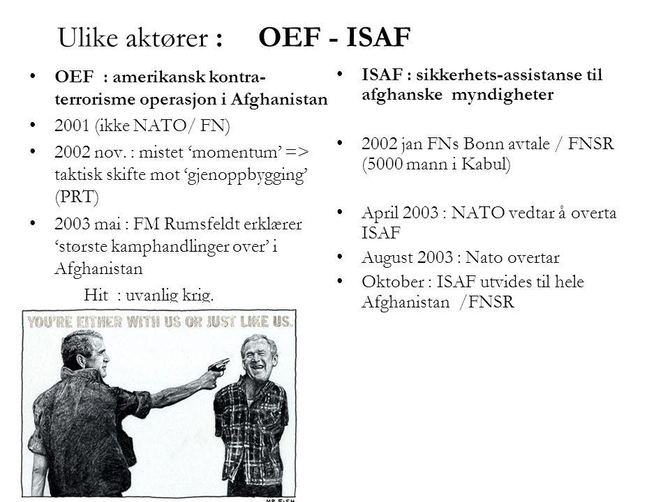 Ulike aktører :OEF - ISAF •OEF : amerikansk kontra- terrorisme operasjon i Afghanistan •2001 (ikke NATO/ FN) •2002 nov. : mistet 'momentum' => taktisk