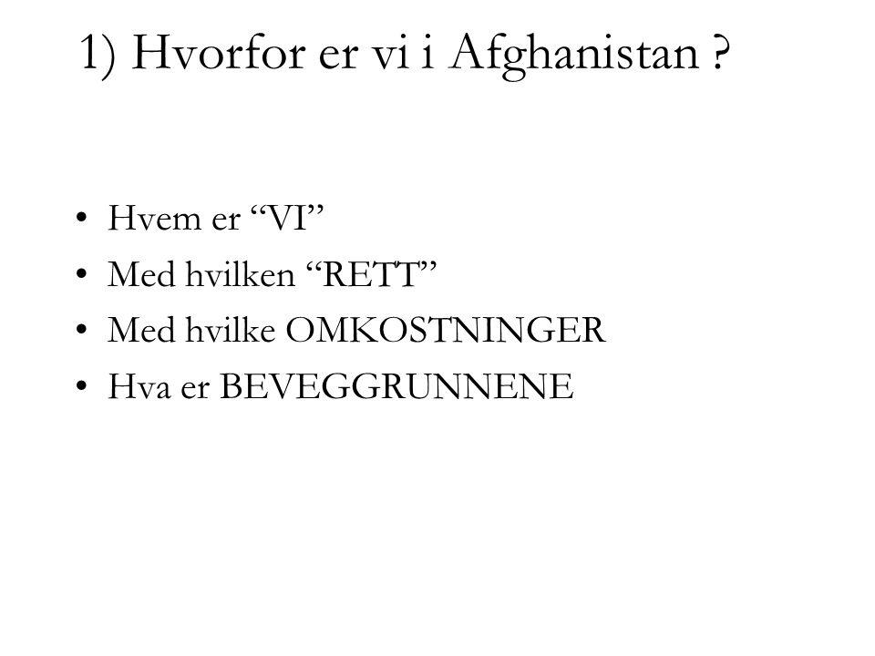 """1) Hvorfor er vi i Afghanistan ? •Hvem er """"VI"""" •Med hvilken """"RETT"""" •Med hvilke OMKOSTNINGER •Hva er BEVEGGRUNNENE"""