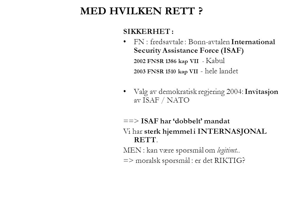 MED HVILKEN RETT ? SIKKERHET : •FN : fredsavtale : Bonn-avtalen International Security Assistance Force (ISAF) 2002 FNSR 1386 kap VII - Kabul 2003 FNS