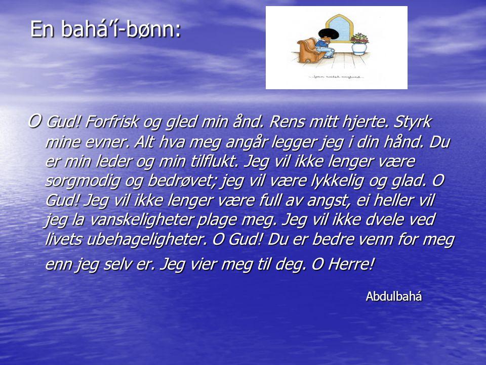 En bahá'í-bønn: O Gud! Forfrisk og gled min ånd. Rens mitt hjerte. Styrk mine evner. Alt hva meg angår legger jeg i din hånd. Du er min leder og min t