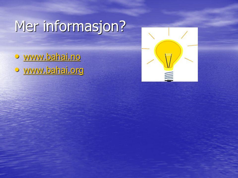 Mer informasjon? • www.bahai.no www.bahai.no • www.bahai.org www.bahai.org