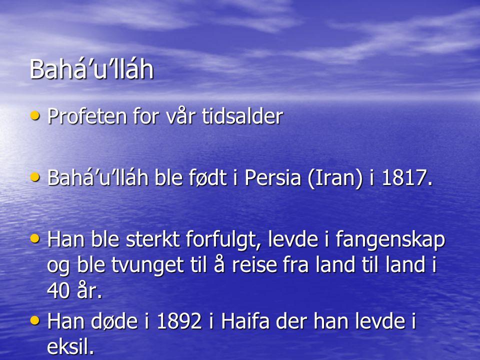 Bahá'u'lláh • Profeten for vår tidsalder • Bahá'u'lláh ble født i Persia (Iran) i 1817. • Han ble sterkt forfulgt, levde i fangenskap og ble tvunget t