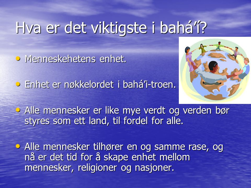 Hva er det viktigste i bahá'í? • Menneskehetens enhet. • Enhet er nøkkelordet i bahá'i-troen. • Alle mennesker er like mye verdt og verden bør styres