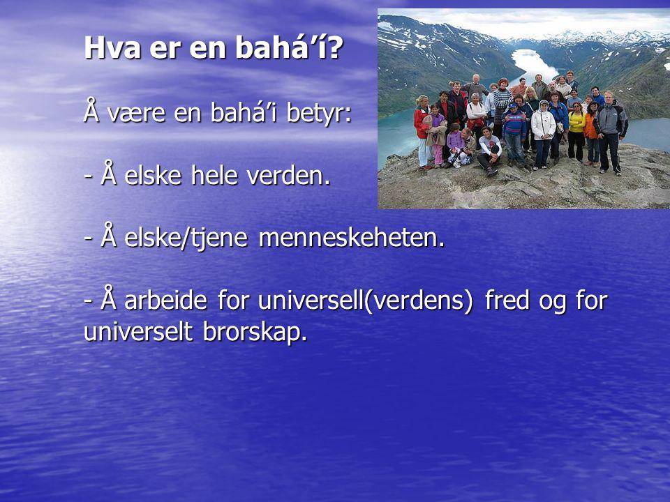 Hva er en bahá'í? Å være en bahá'i betyr: - Å elske hele verden. - Å elske/tjene menneskeheten. - Å arbeide for universell(verdens) fred og for univer