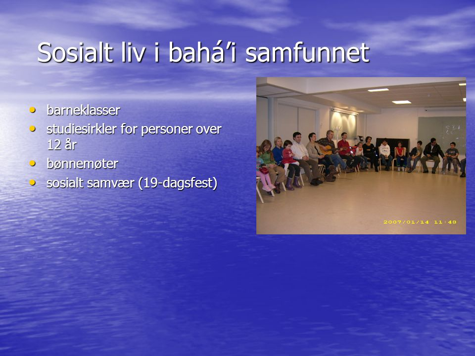 Sosialt liv i bahá'i samfunnet Sosialt liv i bahá'i samfunnet • barneklasser • studiesirkler for personer over 12 år • bønnemøter • sosialt samvær (19