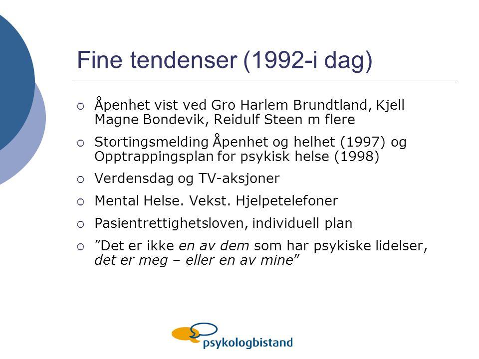 Fine tendenser (1992-i dag)  Åpenhet vist ved Gro Harlem Brundtland, Kjell Magne Bondevik, Reidulf Steen m flere  Stortingsmelding Åpenhet og helhet (1997) og Opptrappingsplan for psykisk helse (1998)  Verdensdag og TV-aksjoner  Mental Helse.