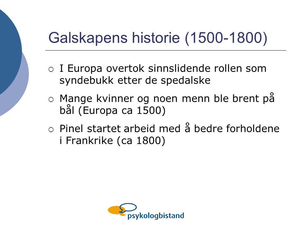 Galskapens historie (1500-1800)  I Europa overtok sinnslidende rollen som syndebukk etter de spedalske  Mange kvinner og noen menn ble brent på bål (Europa ca 1500)  Pinel startet arbeid med å bedre forholdene i Frankrike (ca 1800)
