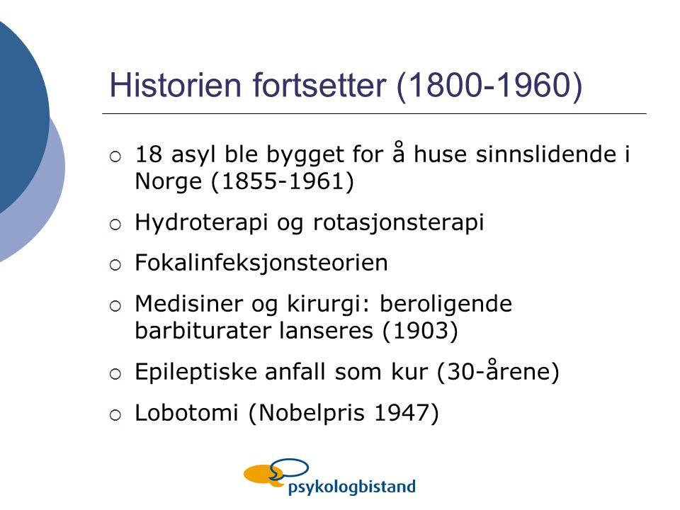 Historien fortsetter (1800-1960)  18 asyl ble bygget for å huse sinnslidende i Norge (1855-1961)  Hydroterapi og rotasjonsterapi  Fokalinfeksjonsteorien  Medisiner og kirurgi: beroligende barbiturater lanseres (1903)  Epileptiske anfall som kur (30-årene)  Lobotomi (Nobelpris 1947)