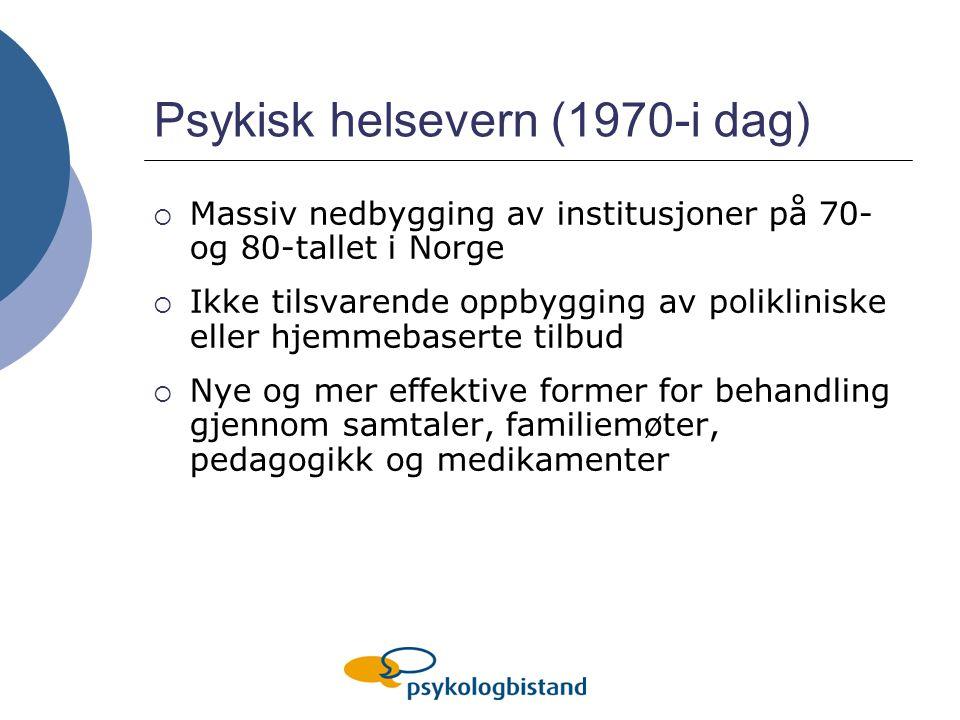 Psykisk helsevern (1970-i dag)  Massiv nedbygging av institusjoner på 70- og 80-tallet i Norge  Ikke tilsvarende oppbygging av polikliniske eller hjemmebaserte tilbud  Nye og mer effektive former for behandling gjennom samtaler, familiemøter, pedagogikk og medikamenter