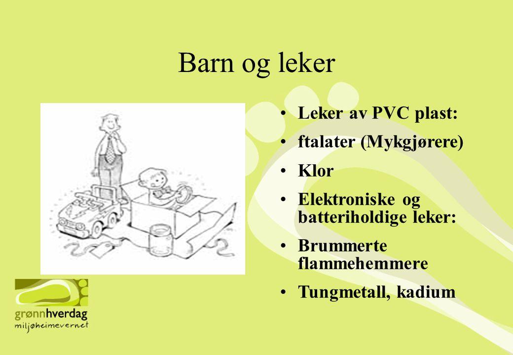 Barn og leker •Leker av PVC plast: •ftalater (Mykgjørere) •Klor •Elektroniske og batteriholdige leker: •Brummerte flammehemmere •Tungmetall, kadium