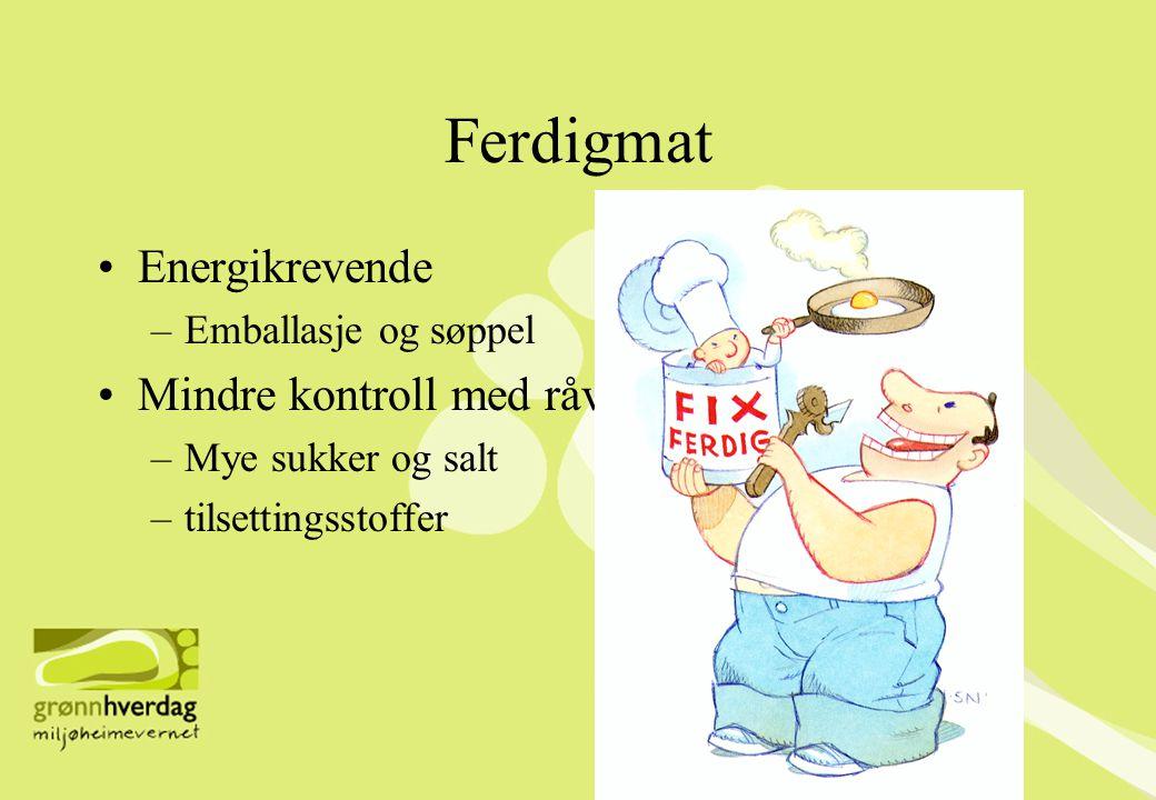 Ferdigmat •Energikrevende –Emballasje og søppel •Mindre kontroll med råvarene –Mye sukker og salt –tilsettingsstoffer