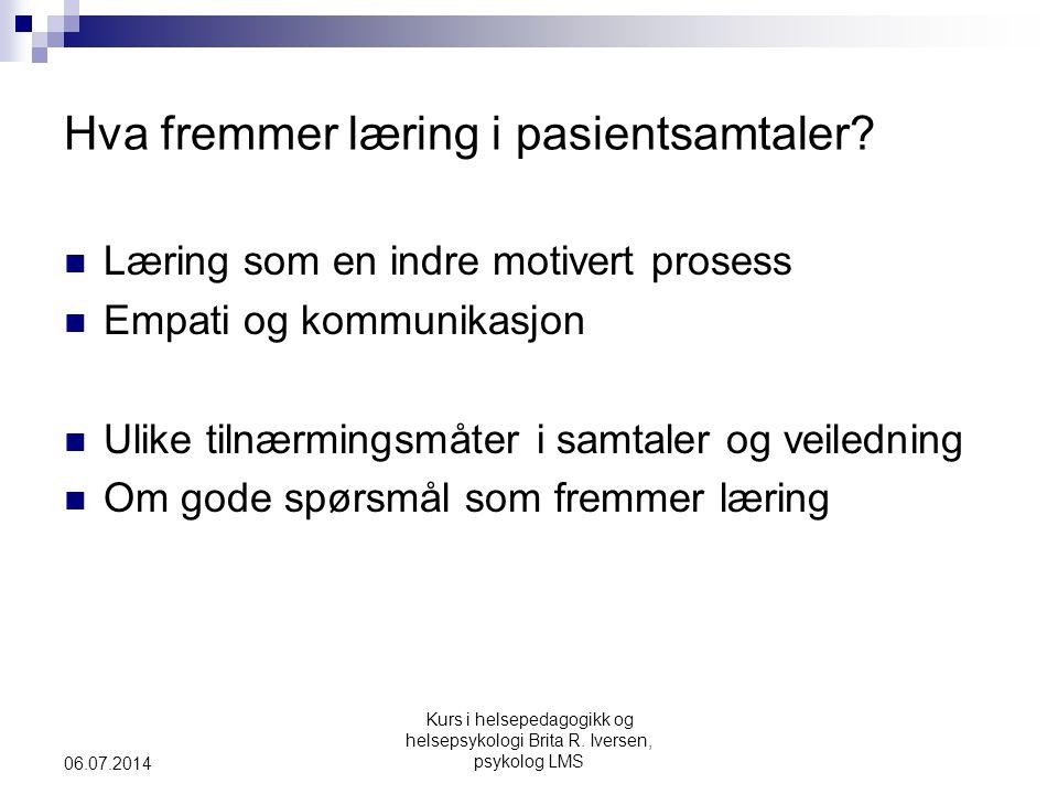 Kurs i helsepedagogikk og helsepsykologi Brita R. Iversen, psykolog LMS 06.07.2014 Hva fremmer læring i pasientsamtaler?  Læring som en indre motiver