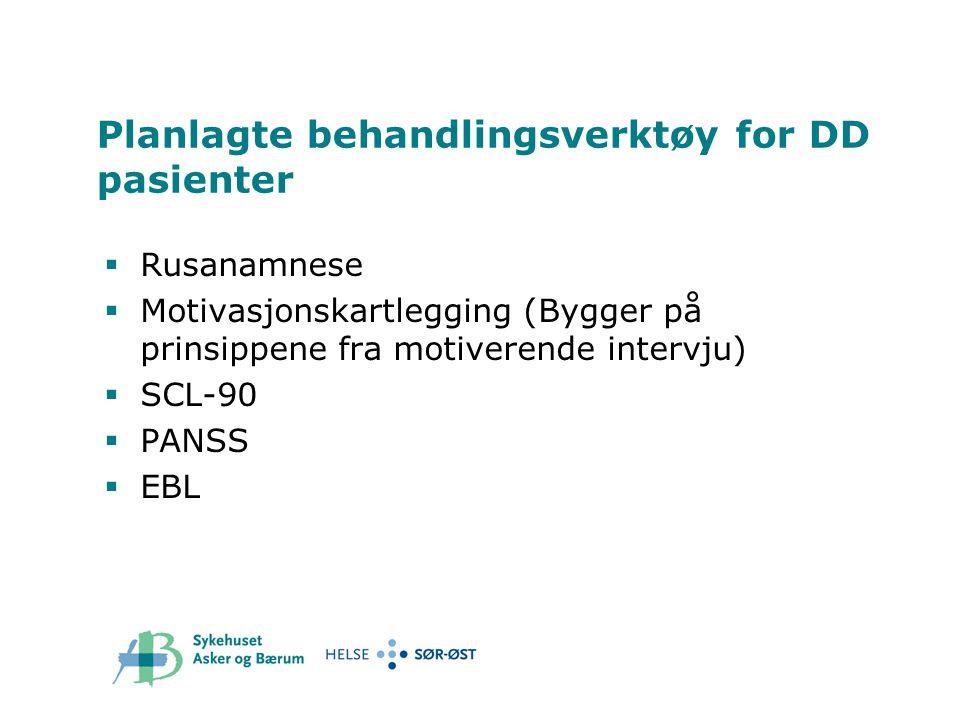 Planlagte behandlingsverktøy for DD pasienter  Rusanamnese  Motivasjonskartlegging (Bygger på prinsippene fra motiverende intervju)  SCL-90  PANSS