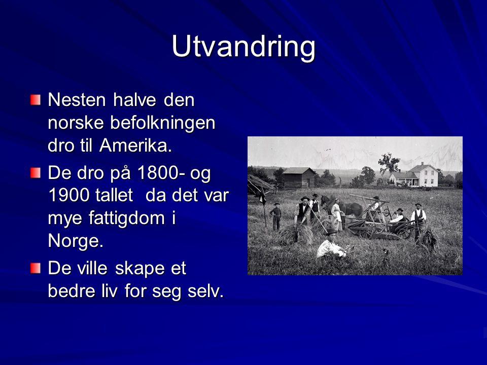 Utvandring Nesten halve den norske befolkningen dro til Amerika. De dro på 1800- og 1900 tallet da det var mye fattigdom i Norge. De ville skape et be