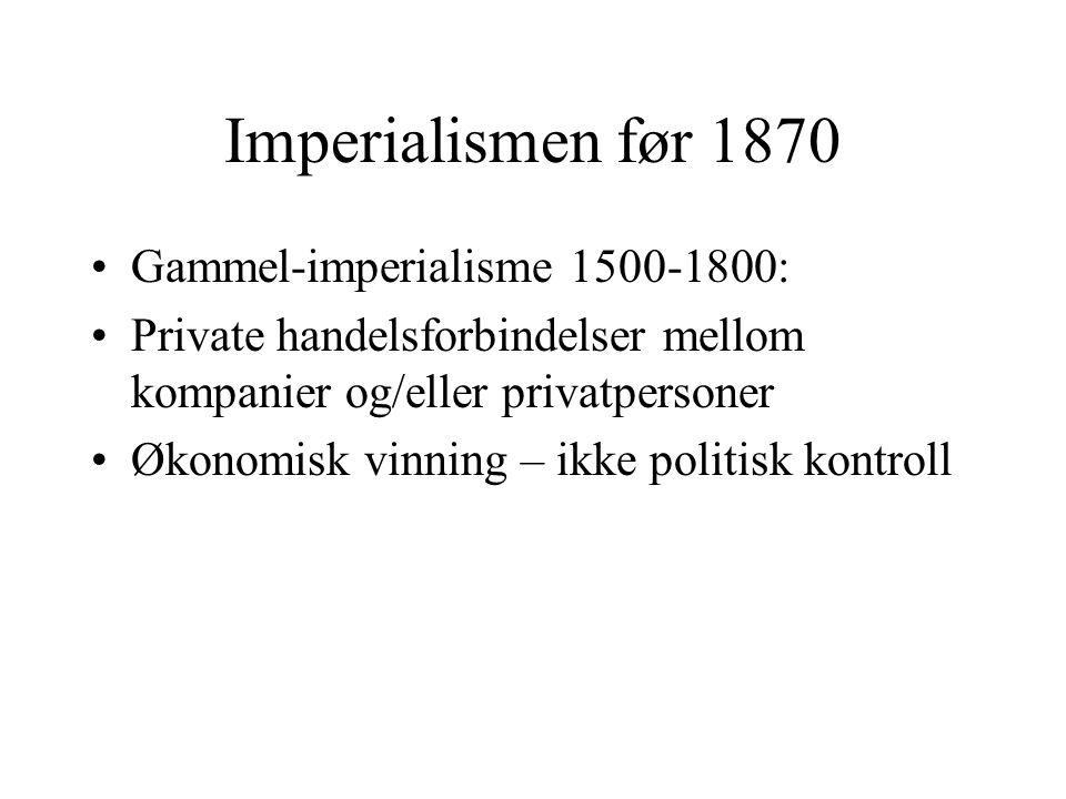 Imperialismen før 1870 •Gammel-imperialisme 1500-1800: •Private handelsforbindelser mellom kompanier og/eller privatpersoner •Økonomisk vinning – ikke