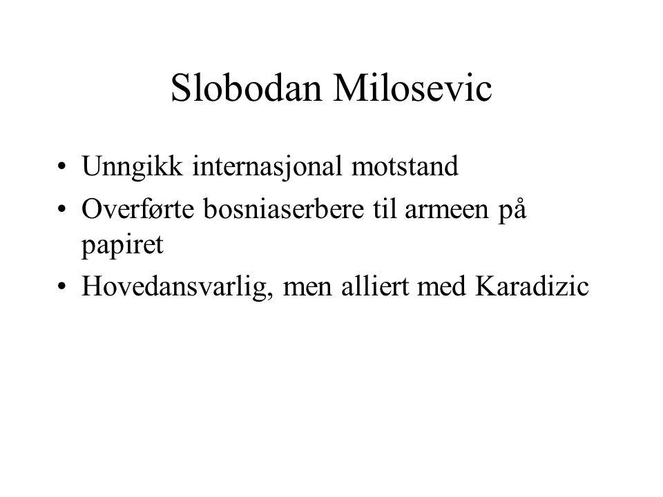 Slobodan Milosevic •Unngikk internasjonal motstand •Overførte bosniaserbere til armeen på papiret •Hovedansvarlig, men alliert med Karadizic