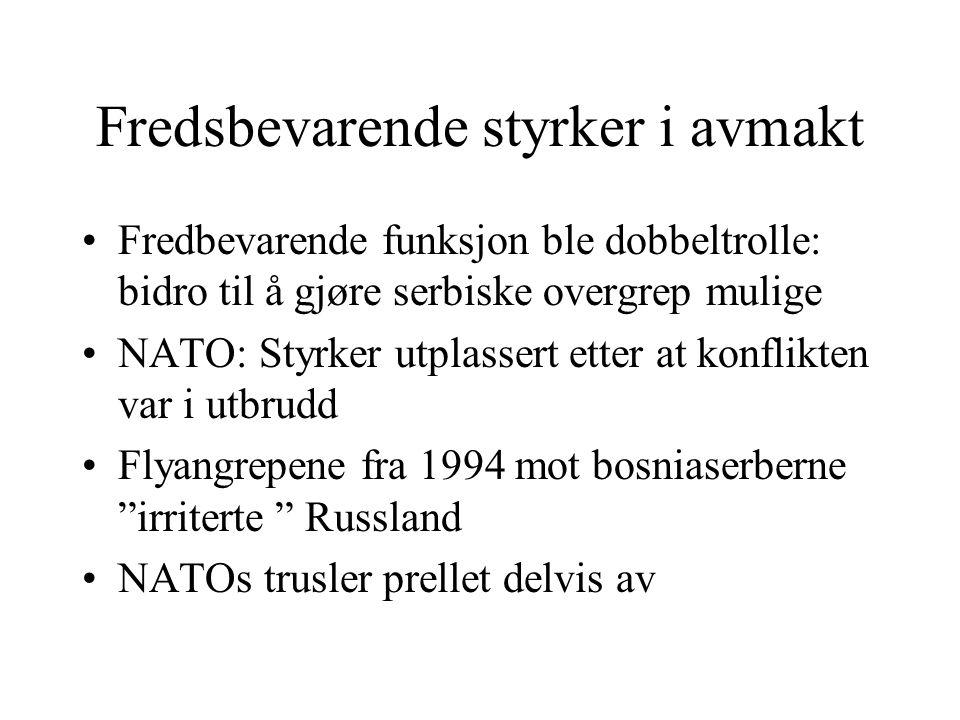 Fredsbevarende styrker i avmakt •Fredbevarende funksjon ble dobbeltrolle: bidro til å gjøre serbiske overgrep mulige •NATO: Styrker utplassert etter a