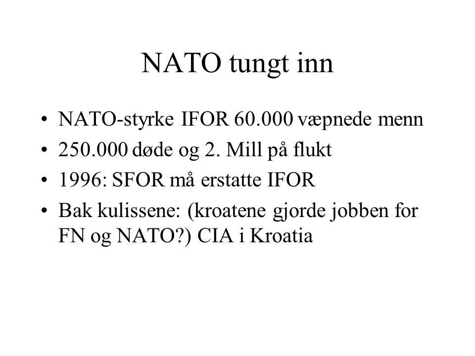 NATO tungt inn •NATO-styrke IFOR 60.000 væpnede menn •250.000 døde og 2. Mill på flukt •1996: SFOR må erstatte IFOR •Bak kulissene: (kroatene gjorde j