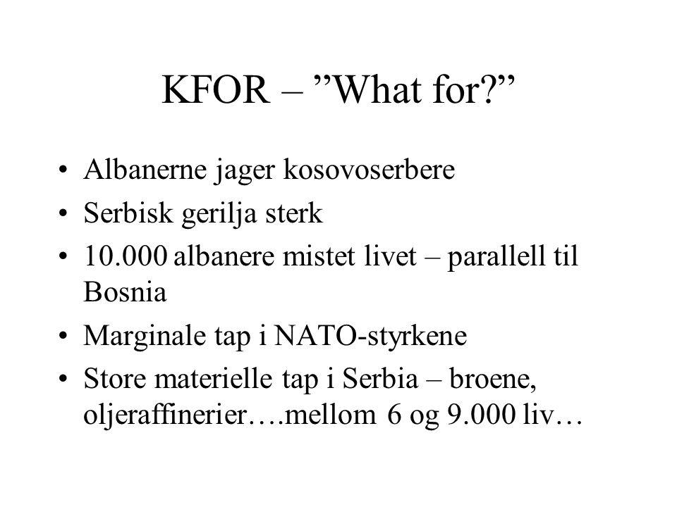 """KFOR – """"What for?"""" •Albanerne jager kosovoserbere •Serbisk gerilja sterk •10.000 albanere mistet livet – parallell til Bosnia •Marginale tap i NATO-st"""