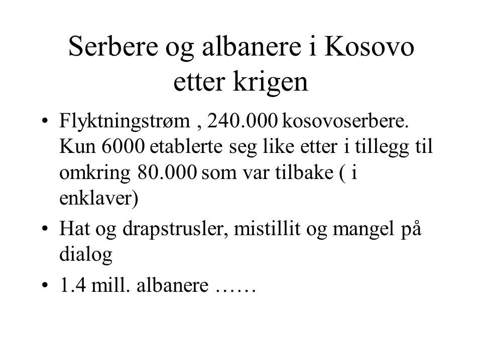 Serbere og albanere i Kosovo etter krigen •Flyktningstrøm, 240.000 kosovoserbere. Kun 6000 etablerte seg like etter i tillegg til omkring 80.000 som v