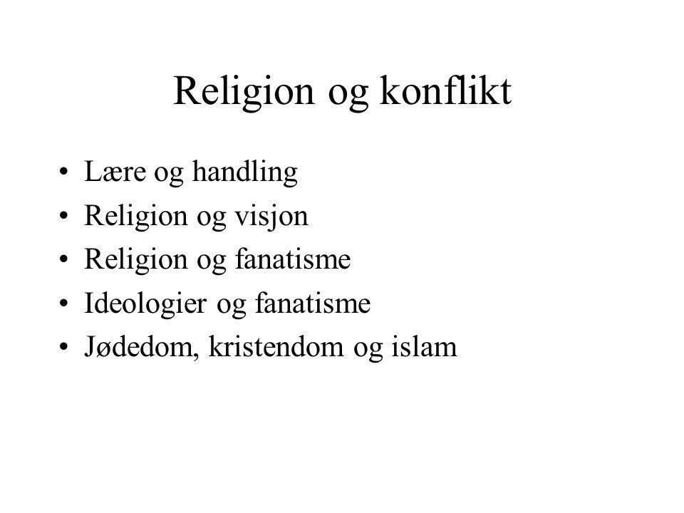 Religion og konflikt •Lære og handling •Religion og visjon •Religion og fanatisme •Ideologier og fanatisme •Jødedom, kristendom og islam