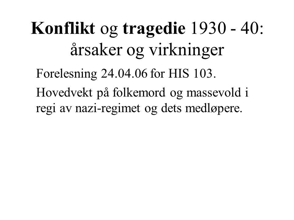 Konflikt og tragedie 1930 - 40: årsaker og virkninger Forelesning 24.04.06 for HIS 103. Hovedvekt på folkemord og massevold i regi av nazi-regimet og