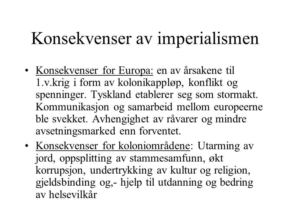 Konsekvenser av imperialismen •Konsekvenser for Europa: en av årsakene til 1.v.krig i form av kolonikappløp, konflikt og spenninger. Tyskland etablere