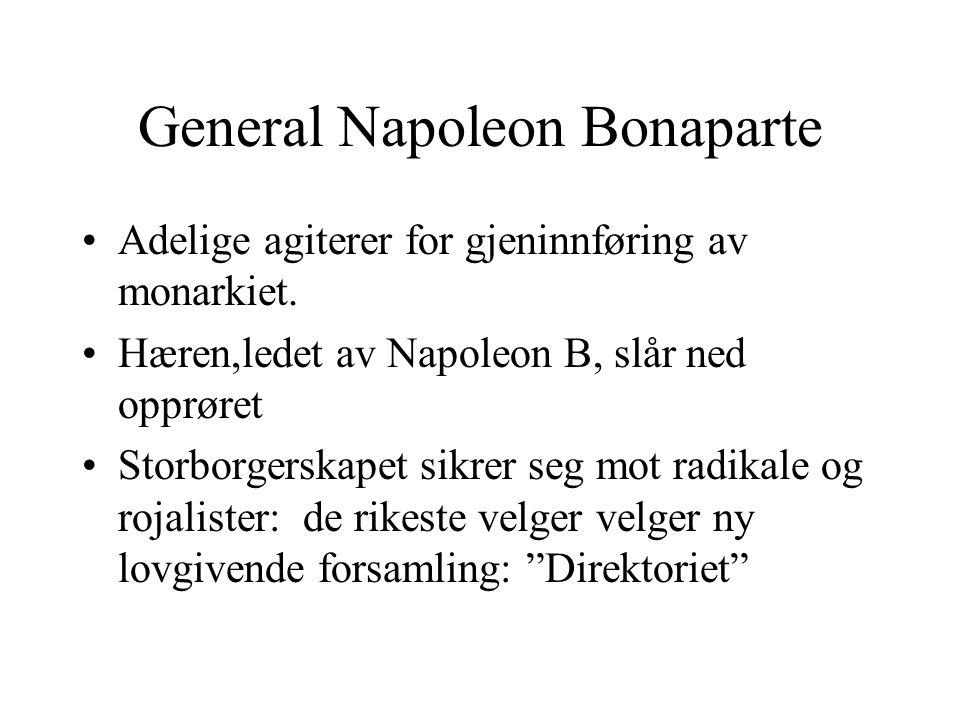 General Napoleon Bonaparte •Adelige agiterer for gjeninnføring av monarkiet. •Hæren,ledet av Napoleon B, slår ned opprøret •Storborgerskapet sikrer se