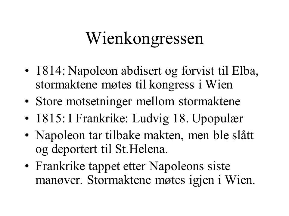 Wienkongressen •1814: Napoleon abdisert og forvist til Elba, stormaktene møtes til kongress i Wien •Store motsetninger mellom stormaktene •1815: I Fra