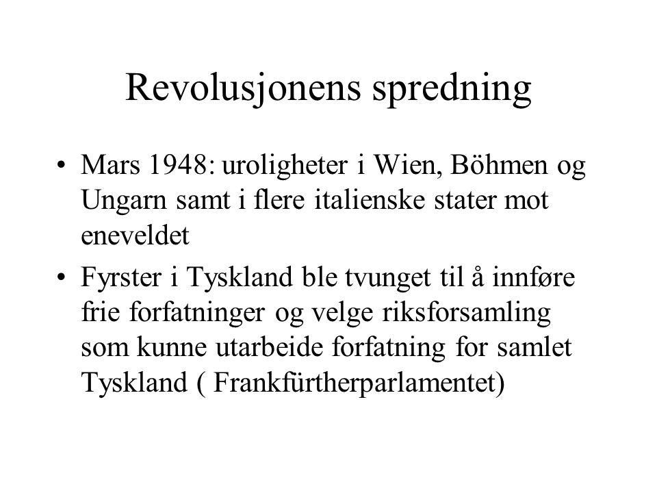 Revolusjonens spredning •Mars 1948: uroligheter i Wien, Böhmen og Ungarn samt i flere italienske stater mot eneveldet •Fyrster i Tyskland ble tvunget