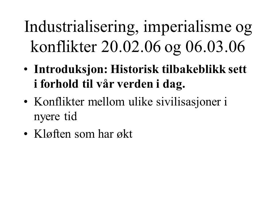 Industrialisering, imperialisme og konflikter 20.02.06 og 06.03.06 •Introduksjon: Historisk tilbakeblikk sett i forhold til vår verden i dag. •Konflik