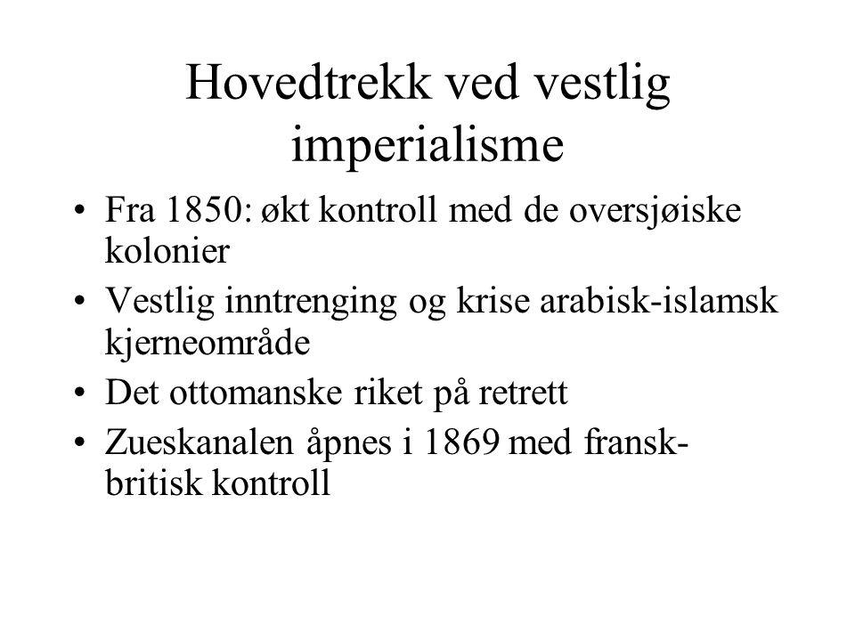 Hovedtrekk ved vestlig imperialisme •Fra 1850: økt kontroll med de oversjøiske kolonier •Vestlig inntrenging og krise arabisk-islamsk kjerneområde •De