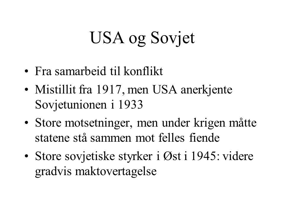 USA og Sovjet •Fra samarbeid til konflikt •Mistillit fra 1917, men USA anerkjente Sovjetunionen i 1933 •Store motsetninger, men under krigen måtte sta