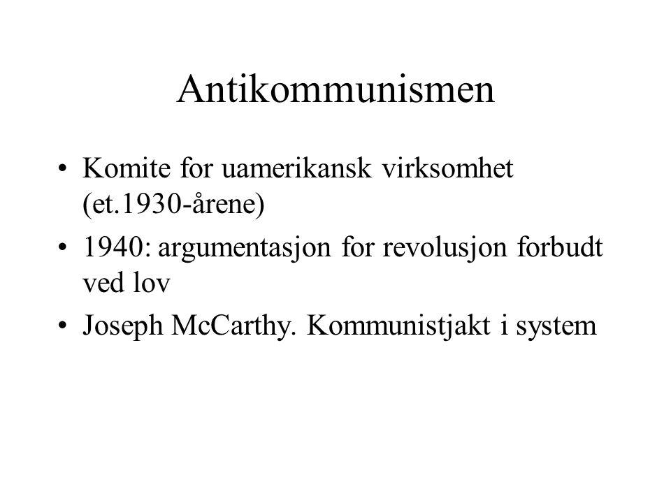 Antikommunismen •Komite for uamerikansk virksomhet (et.1930-årene) •1940: argumentasjon for revolusjon forbudt ved lov •Joseph McCarthy. Kommunistjakt