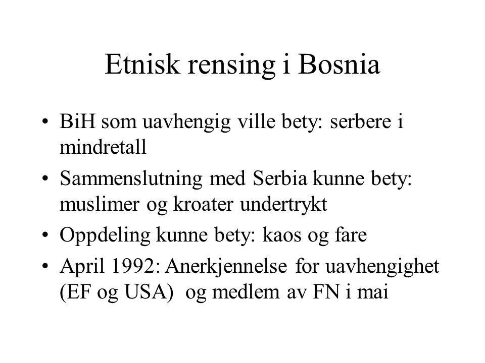 Etnisk rensing i Bosnia •BiH som uavhengig ville bety: serbere i mindretall •Sammenslutning med Serbia kunne bety: muslimer og kroater undertrykt •Opp