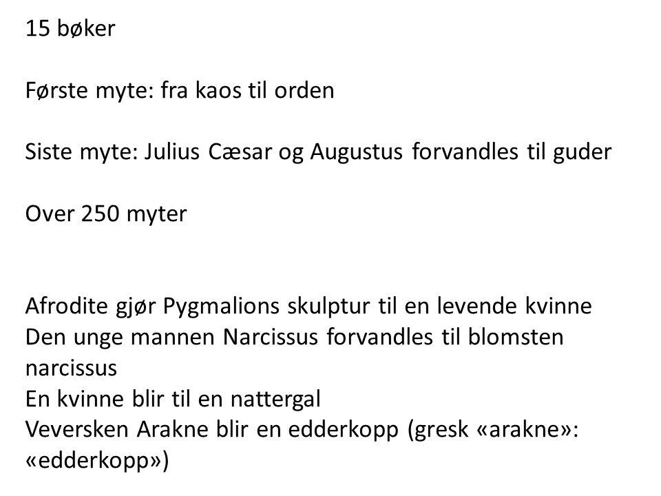 15 bøker Første myte: fra kaos til orden Siste myte: Julius Cæsar og Augustus forvandles til guder Over 250 myter Afrodite gjør Pygmalions skulptur ti
